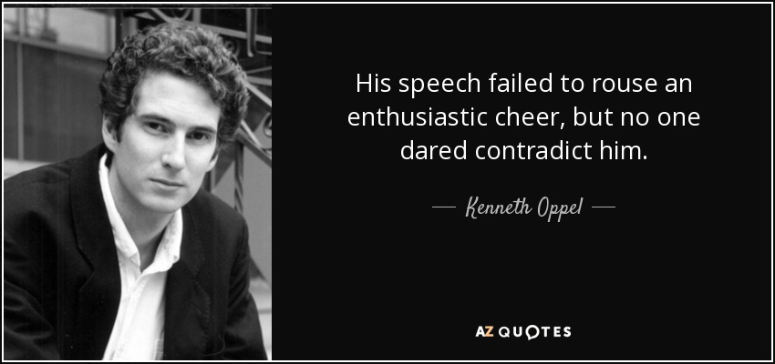 His speech failed to rouse an enthusiastic cheer, but no one dared contradict him. - Kenneth Oppel