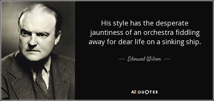 His style has the desperate jauntiness of an orchestra fiddling away for dear life on a sinking ship. - Edmund Wilson