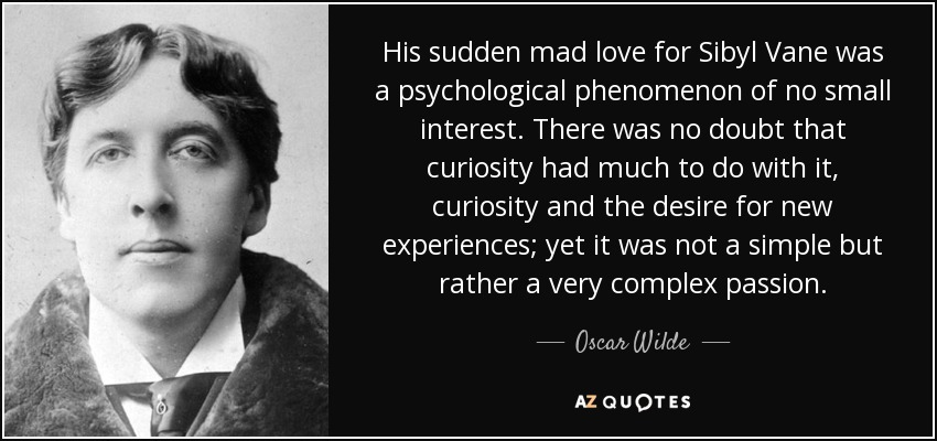 His sudden mad love for Sibyl Vane was a psychological phenomenon of no small interest. There was no doubt that curiosity had much to do with it, curiosity and the desire for new experiences; yet it was not a simple but rather a very complex passion. - Oscar Wilde