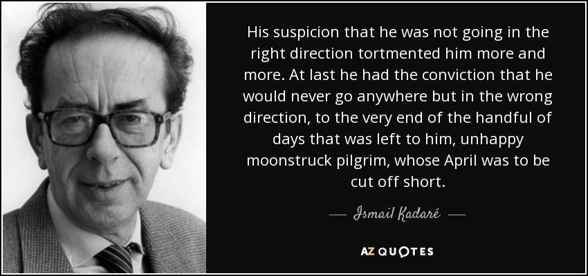 His suspicion that he was not going in the right direction tortmented him more and more. At last he had the conviction that he would never go anywhere but in the wrong direction, to the very end of the handful of days that was left to him, unhappy moonstruck pilgrim, whose April was to be cut off short. - Ismail Kadaré