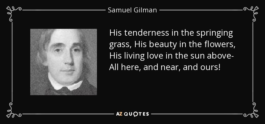 His tenderness in the springing grass, His beauty in the flowers, His living love in the sun above- All here, and near, and ours! - Samuel Gilman