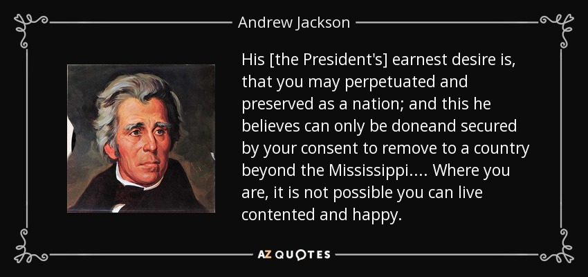 His [the President's] earnest desire is, that you may perpetuated and preserved as a nation; and this he believes can only be doneand secured by your consent to remove to a country beyond the Mississippi.... Where you are, it is not possible you can live contented and happy. - Andrew Jackson