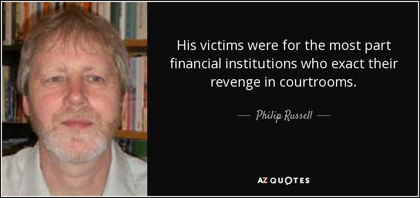 His victims were for the most part financial institutions who exact their revenge in courtrooms. - Philip Russell