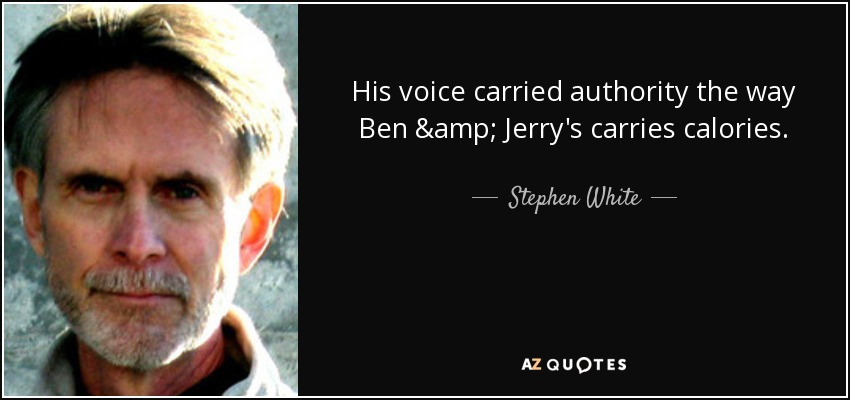 His voice carried authority the way Ben & Jerry's carries calories. - Stephen White