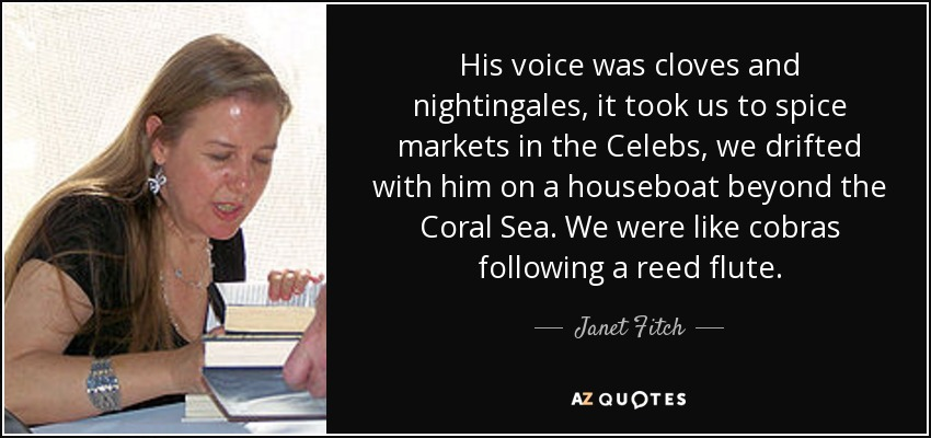 His voice was cloves and nightingales, it took us to spice markets in the Celebs, we drifted with him on a houseboat beyond the Coral Sea. We were like cobras following a reed flute. - Janet Fitch