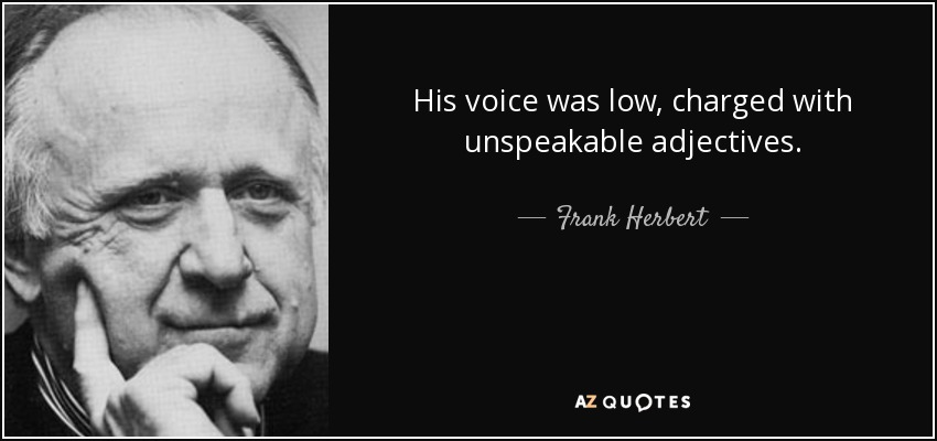 His voice was low, charged with unspeakable adjectives. - Frank Herbert