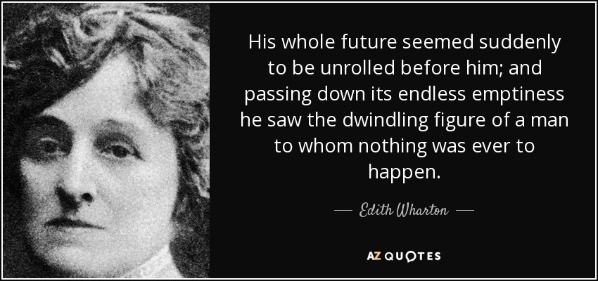 His whole future seemed suddenly to be unrolled before him; and passing down its endless emptiness he saw the dwindling figure of a man to whom nothing was ever to happen. - Edith Wharton