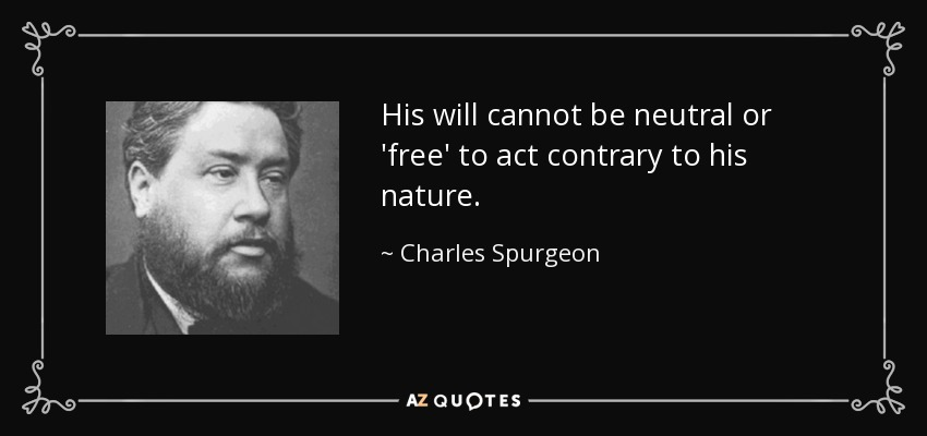 His will cannot be neutral or 'free' to act contrary to his nature. - Charles Spurgeon