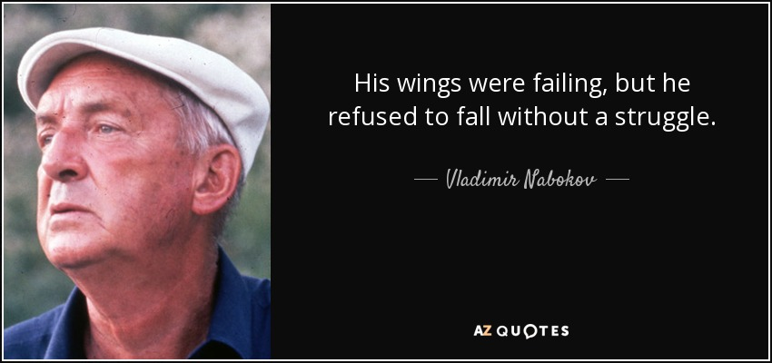 His wings were failing, but he refused to fall without a struggle. - Vladimir Nabokov