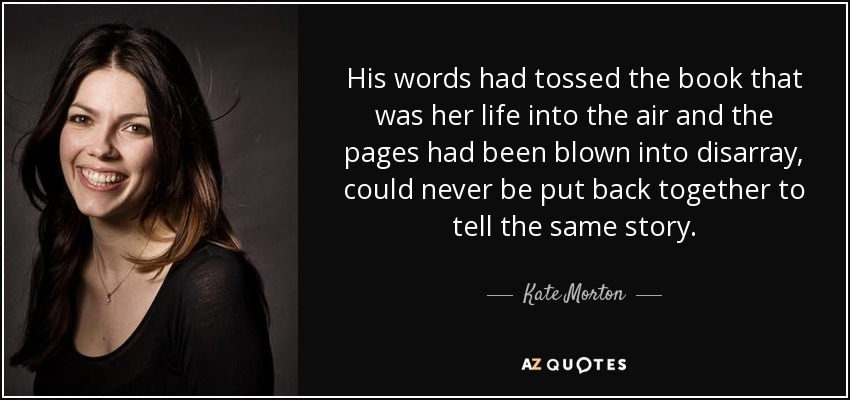 His words had tossed the book that was her life into the air and the pages had been blown into disarray, could never be put back together to tell the same story. - Kate Morton