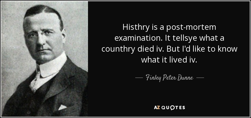 Histhry is a post-mortem examination. It tellsye what a counthry died iv. But I'd like to know what it lived iv. - Finley Peter Dunne