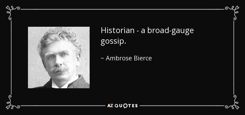 Historian - a broad-gauge gossip. - Ambrose Bierce