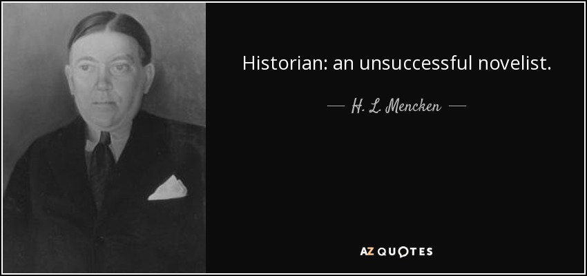 Historian: an unsuccessful novelist. - H. L. Mencken