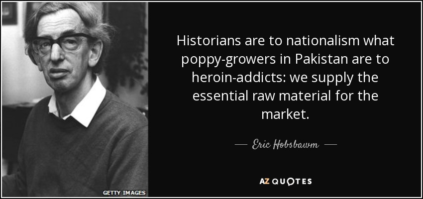 Historians are to nationalism what poppy-growers in Pakistan are to heroin-addicts: we supply the essential raw material for the market. - Eric Hobsbawm