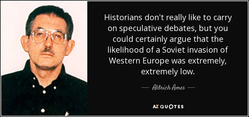 Historians don't really like to carry on speculative debates, but you could certainly argue that the likelihood of a Soviet invasion of Western Europe was extremely, extremely low. - Aldrich Ames