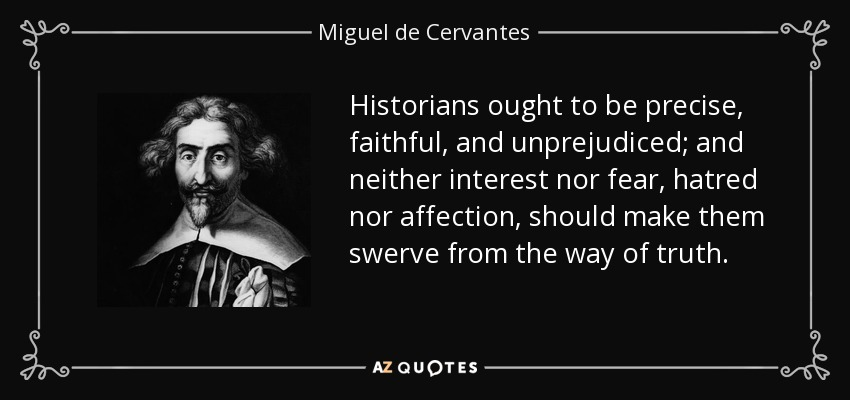 Historians ought to be precise, faithful, and unprejudiced; and neither interest nor fear, hatred nor affection, should make them swerve from the way of truth. - Miguel de Cervantes