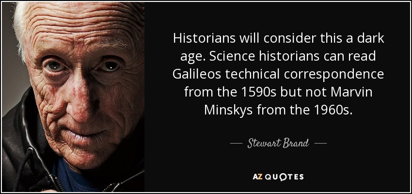 Historians will consider this a dark age. Science historians can read Galileos technical correspondence from the 1590s but not Marvin Minskys from the 1960s. - Stewart Brand