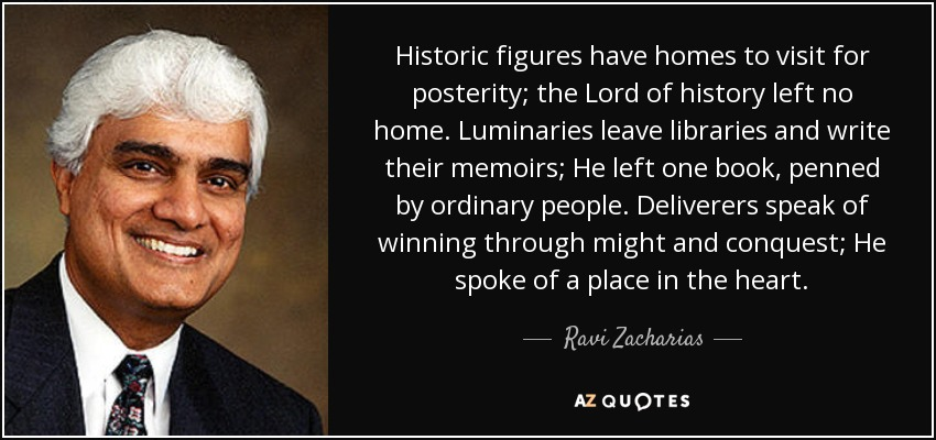 Historic figures have homes to visit for posterity; the Lord of history left no home. Luminaries leave libraries and write their memoirs; He left one book, penned by ordinary people. Deliverers speak of winning through might and conquest; He spoke of a place in the heart. - Ravi Zacharias