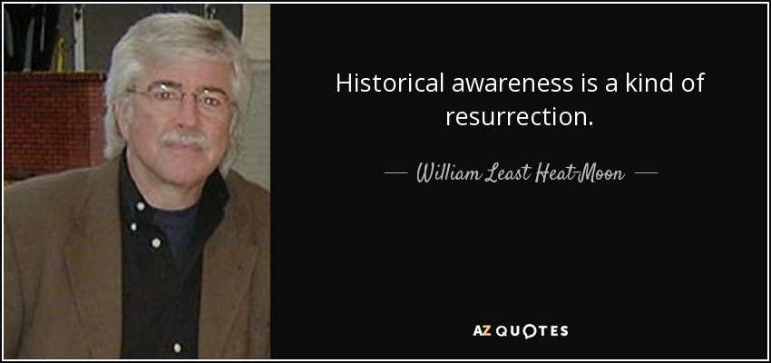 Historical awareness is a kind of resurrection. - William Least Heat-Moon