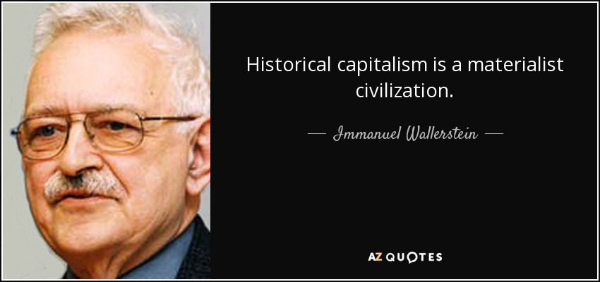 Historical capitalism is a materialist civilization. - Immanuel Wallerstein