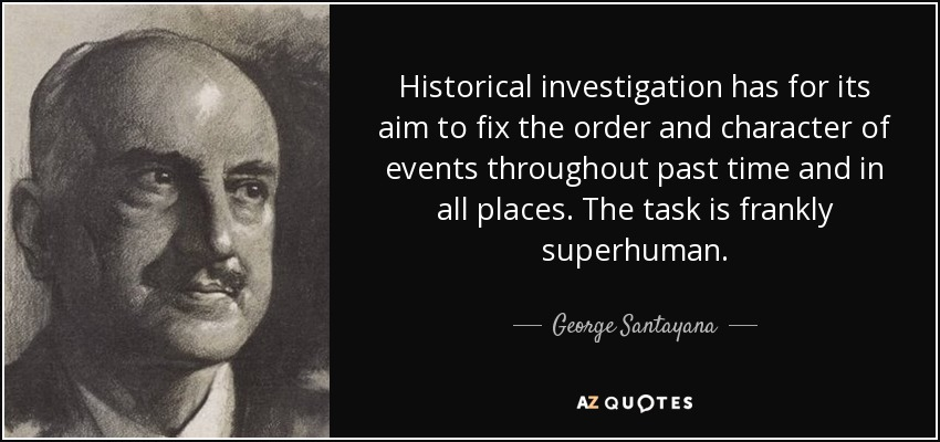 Historical investigation has for its aim to fix the order and character of events throughout past time and in all places. The task is frankly superhuman. - George Santayana