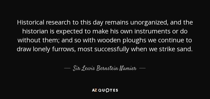 Historical research to this day remains unorganized, and the historian is expected to make his own instruments or do without them; and so with wooden ploughs we continue to draw lonely furrows, most successfully when we strike sand. - Sir Lewis Bernstein Namier