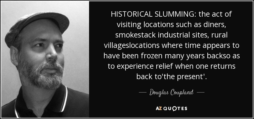 HISTORICAL SLUMMING: the act of visiting locations such as diners, smokestack industrial sites, rural villageslocations where time appears to have been frozen many years backso as to experience relief when one returns back to'the present'. - Douglas Coupland