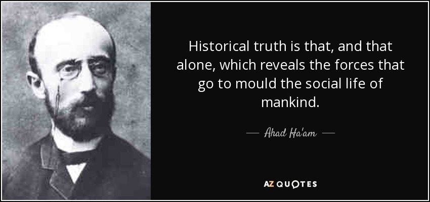 Historical truth is that, and that alone, which reveals the forces that go to mould the social life of mankind. - Ahad Ha'am