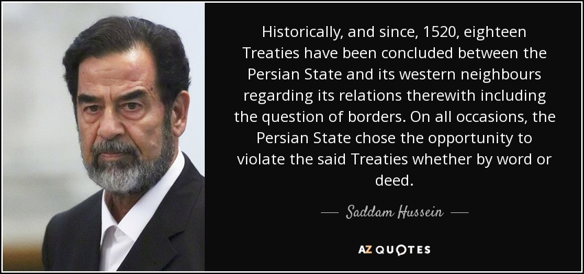 Historically, and since, 1520, eighteen Treaties have been concluded between the Persian State and its western neighbours regarding its relations therewith including the question of borders. On all occasions, the Persian State chose the opportunity to violate the said Treaties whether by word or deed. - Saddam Hussein