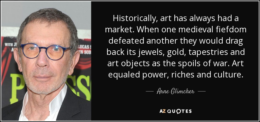 Historically, art has always had a market. When one medieval fiefdom defeated another they would drag back its jewels, gold, tapestries and art objects as the spoils of war. Art equaled power, riches and culture. - Arne Glimcher