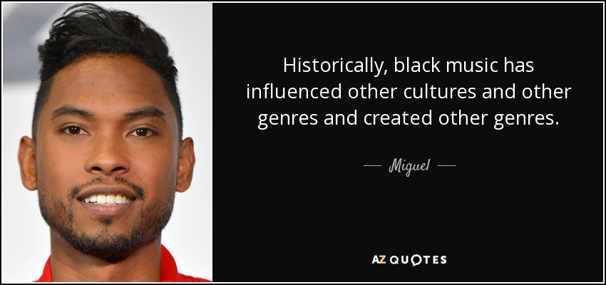 Historically, black music has influenced other cultures and other genres and created other genres. - Miguel