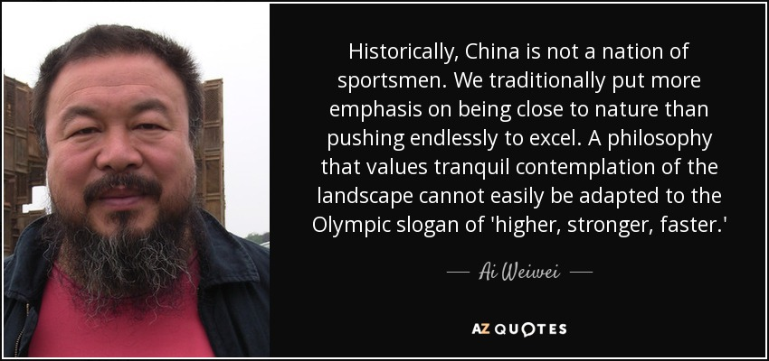 Historically, China is not a nation of sportsmen. We traditionally put more emphasis on being close to nature than pushing endlessly to excel. A philosophy that values tranquil contemplation of the landscape cannot easily be adapted to the Olympic slogan of 'higher, stronger, faster.' - Ai Weiwei