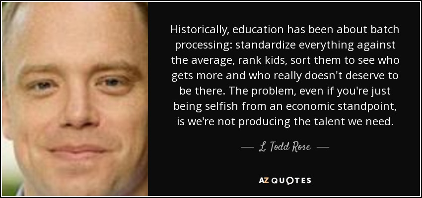 Historically, education has been about batch processing: standardize everything against the average, rank kids, sort them to see who gets more and who really doesn't deserve to be there. The problem, even if you're just being selfish from an economic standpoint, is we're not producing the talent we need. - L. Todd Rose