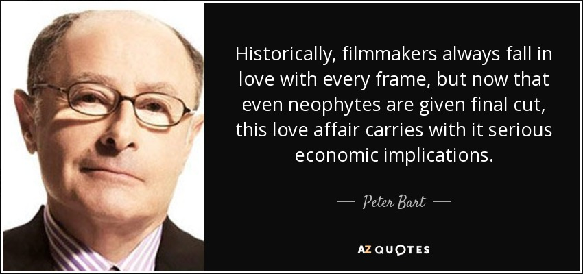 Historically, filmmakers always fall in love with every frame, but now that even neophytes are given final cut, this love affair carries with it serious economic implications. - Peter Bart