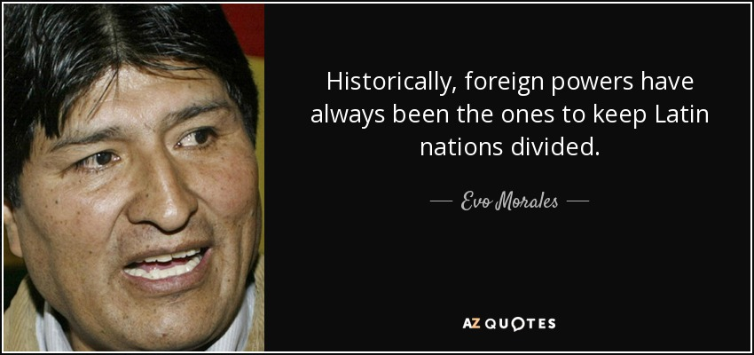 Historically, foreign powers have always been the ones to keep Latin nations divided. - Evo Morales