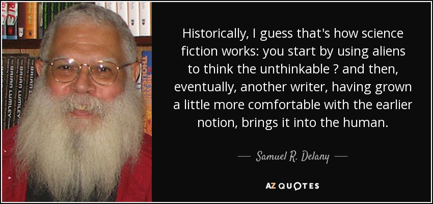 Historically, I guess that's how science fiction works: you start by using aliens to think the unthinkable — and then, eventually, another writer, having grown a little more comfortable with the earlier notion, brings it into the human. - Samuel R. Delany