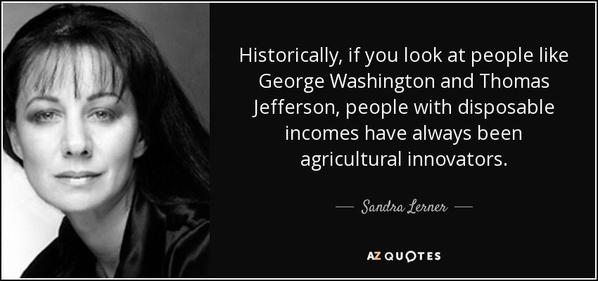 Historically, if you look at people like George Washington and Thomas Jefferson, people with disposable incomes have always been agricultural innovators. - Sandra Lerner