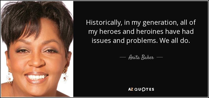 Historically, in my generation, all of my heroes and heroines have had issues and problems. We all do. - Anita Baker