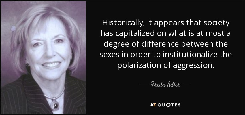 Historically, it appears that society has capitalized on what is at most a degree of difference between the sexes in order to institutionalize the polarization of aggression. - Freda Adler