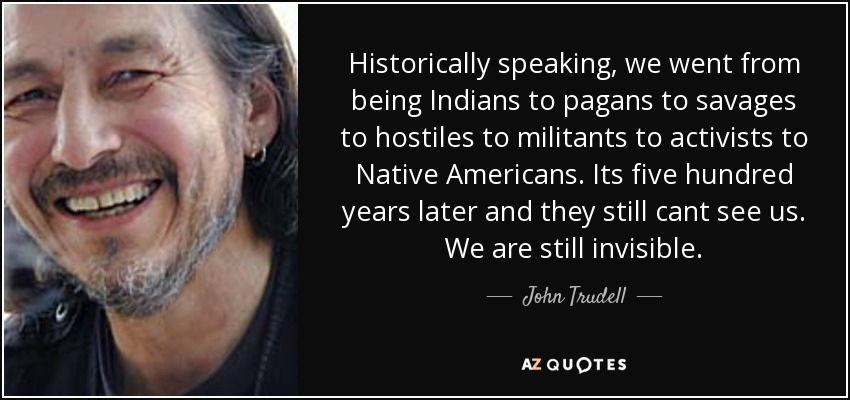 Historically speaking, we went from being Indians to pagans to savages to hostiles to militants to activists to Native Americans. Its five hundred years later and they still cant see us. We are still invisible. - John Trudell