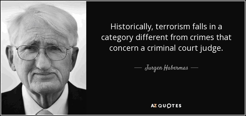 Historically, terrorism falls in a category different from crimes that concern a criminal court judge. - Jurgen Habermas