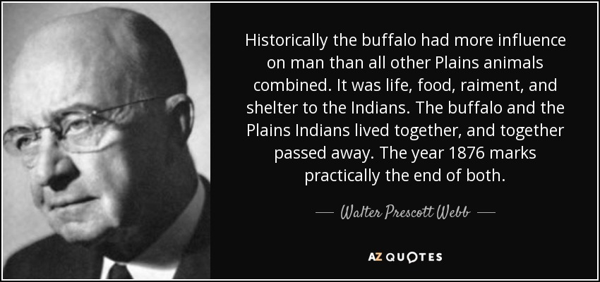 Historically the buffalo had more influence on man than all other Plains animals combined. It was life, food, raiment, and shelter to the Indians. The buffalo and the Plains Indians lived together, and together passed away. The year 1876 marks practically the end of both. - Walter Prescott Webb