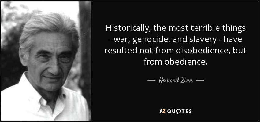Historically, the most terrible things - war, genocide, and slavery - have resulted not from disobedience, but from obedience. - Howard Zinn