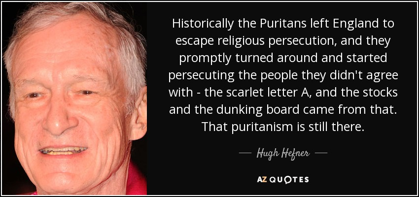Historically the Puritans left England to escape religious persecution, and they promptly turned around and started persecuting the people they didn't agree with - the scarlet letter A, and the stocks and the dunking board came from that. That puritanism is still there. - Hugh Hefner
