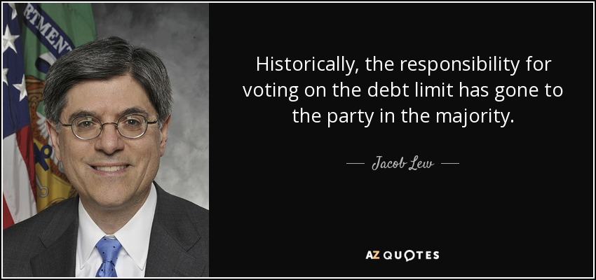 Historically, the responsibility for voting on the debt limit has gone to the party in the majority. - Jacob Lew