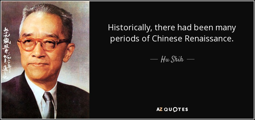 Historically, there had been many periods of Chinese Renaissance. - Hu Shih