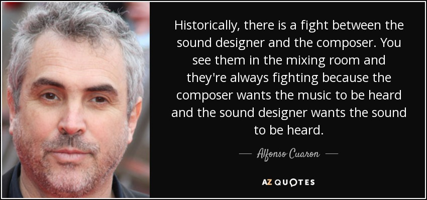 Historically, there is a fight between the sound designer and the composer. You see them in the mixing room and they're always fighting because the composer wants the music to be heard and the sound designer wants the sound to be heard. - Alfonso Cuaron