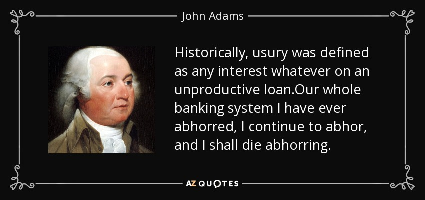 Historically, usury was defined as any interest whatever on an unproductive loan.Our whole banking system I have ever abhorred, I continue to abhor, and I shall die abhorring. - John Adams