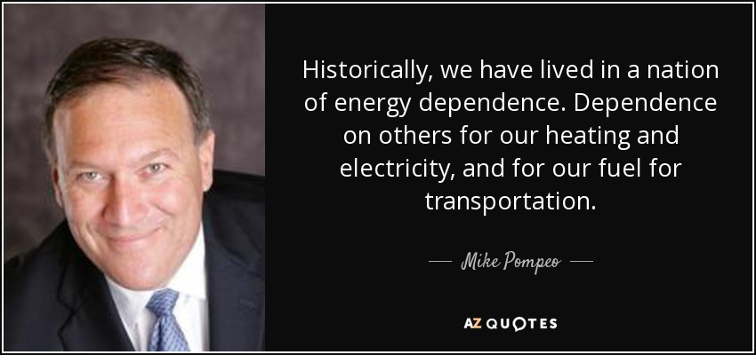 Historically, we have lived in a nation of energy dependence. Dependence on others for our heating and electricity, and for our fuel for transportation. - Mike Pompeo