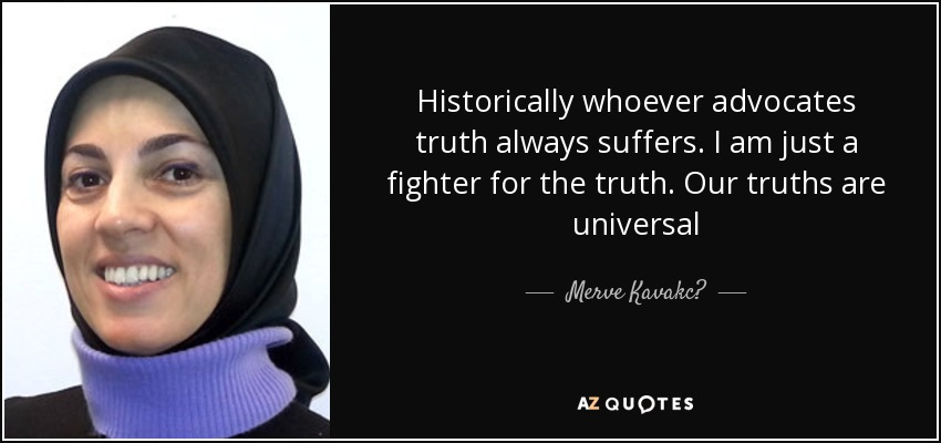 Historically whoever advocates truth always suffers. I am just a fighter for the truth. Our truths are universal - Merve Kavakc?